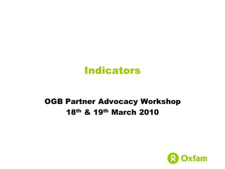 OGB Partner Advocacy Workshop 18 th & 19 th March 2010 Indicators.