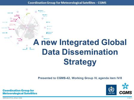 CGMS-42-WP-21, 28 April 2014 Coordination Group for Meteorological Satellites - CGMS A new Integrated Global Data Dissemination Strategy Presented to CGMS-42,