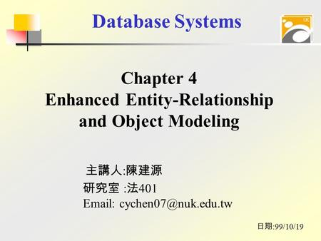 Database Systems 主講人 : 陳建源 日期 :99/10/19 研究室 : 法 401   Chapter 4 Enhanced Entity-Relationship and Object Modeling.