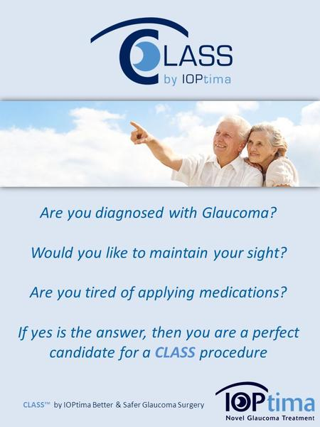 CLASS™ by IOPtima Better & Safer Glaucoma Surgery Are you diagnosed with Glaucoma? Would you like to maintain your sight? Are you tired of applying medications?