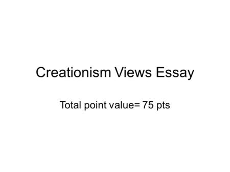Creationism Views Essay Total point value= 75 pts.