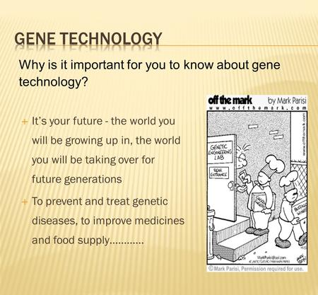  It's your future - the world you will be growing up in, the world you will be taking over for future generations  To prevent and treat genetic diseases,