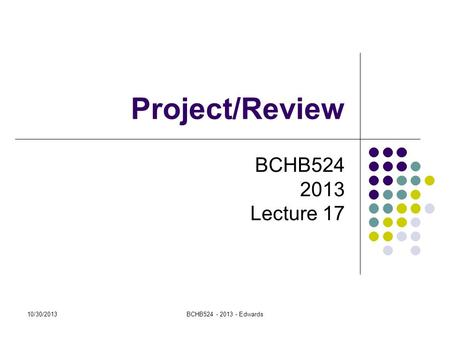 10/30/2013BCHB524 - 2013 - Edwards Project/Review BCHB524 2013 Lecture 17.