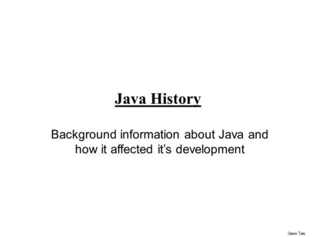 James Tam Java History Background information about Java and how it affected it's development.