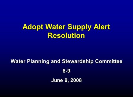 Adopt Water Supply Alert Resolution Water Planning and Stewardship Committee 8-9 June 9, 2008.