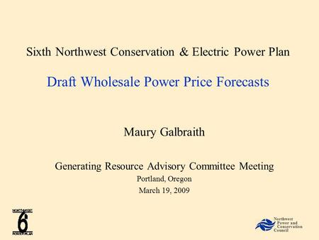 Sixth Northwest Conservation & Electric Power Plan Draft Wholesale Power Price Forecasts Maury Galbraith Generating Resource Advisory Committee Meeting.