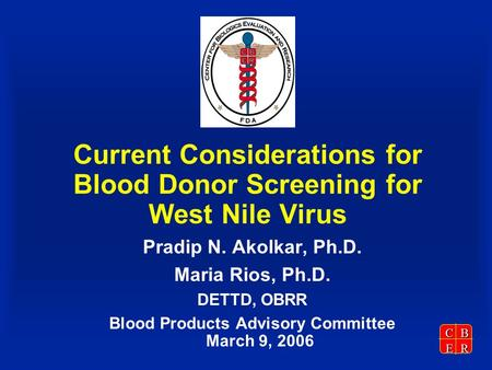 CBER Current Considerations for Blood Donor Screening for West Nile Virus Pradip N. Akolkar, Ph.D. Maria Rios, Ph.D. DETTD, OBRR Blood Products Advisory.