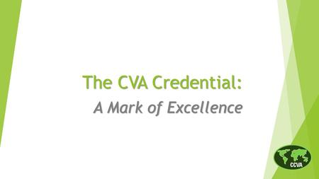 The CVA Credential: A Mark of Excellence.  History of the CVA credential  Body of Knowledge and Competencies  Professional certification vs. certificate.