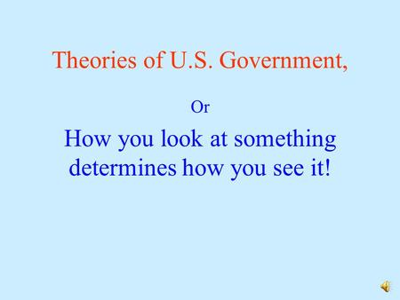 Theories of U.S. Government, Or How you look at something determines how you see it!