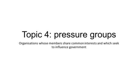 Topic 4: pressure groups Organisations whose members share common interests and which seek to influence government.
