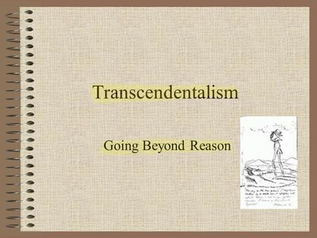 Transcendentalism Going Beyond Reason. Transcendentalism in philosophy and literature is a belief in a higher reality than that found in sense experience.