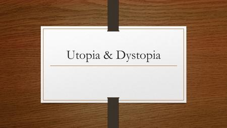 Utopia & Dystopia. Utopia A utopia is a community or society possessing highly desirable or near perfect qualities. The term has been used to describe.