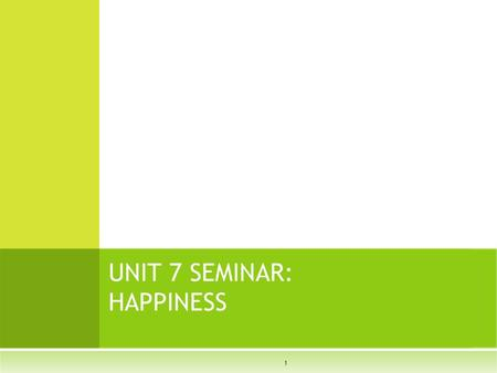 1 UNIT 7 SEMINAR: HAPPINESS. How do you define Happiness?