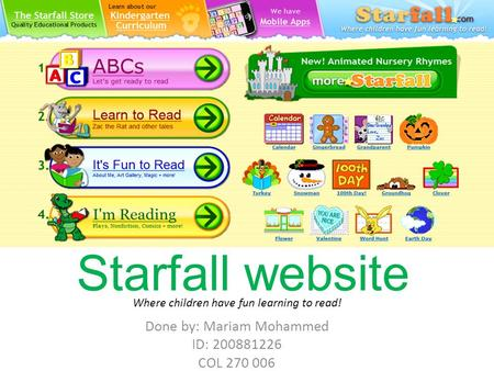 Starfall website Done by: Mariam Mohammed ID: 200881226 COL 270 006 Where children have fun learning to read!