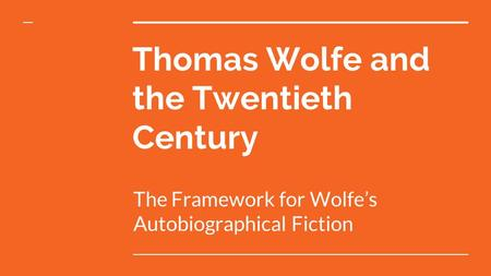 Thomas Wolfe and the Twentieth Century The Framework for Wolfe's Autobiographical Fiction.