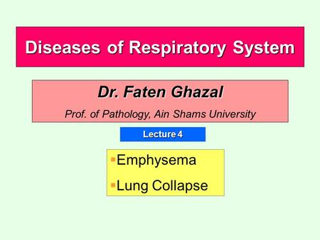 Diseases of Respiratory System Lecture 4 Dr. Faten Ghazal Prof. of Pathology, Ain Shams University   Emphysema   Lung Collapse.