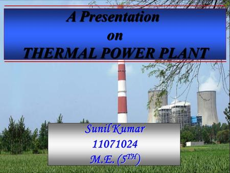 A Presentation on THERMAL POWER PLANT Sunil Kumar 11071024 M.E. (5TH)