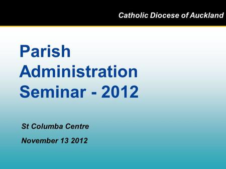 Catholic Diocese of Auckland Parish Administration Seminar - 2012 St Columba Centre November 13 2012.