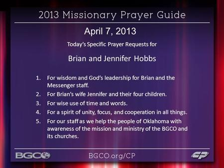 April 7, 2013 Today's Specific Prayer Requests for Brian and Jennifer Hobbs 1.For wisdom and God's leadership for Brian and the Messenger staff. 2.For.