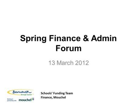 Schools' Funding Team Finance, Mouchel Schools' Funding Team Finance, Mouchel Spring Finance & Admin Forum 13 March 2012.