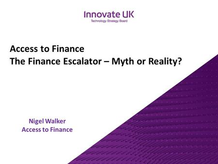 Nigel Walker Access to Finance Access to Finance The Finance Escalator – Myth or Reality?