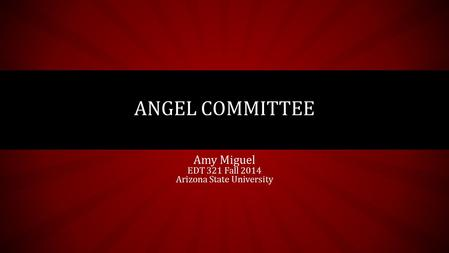 Amy Miguel EDT 321 Fall 2014 Arizona State University ANGEL COMMITTEE.