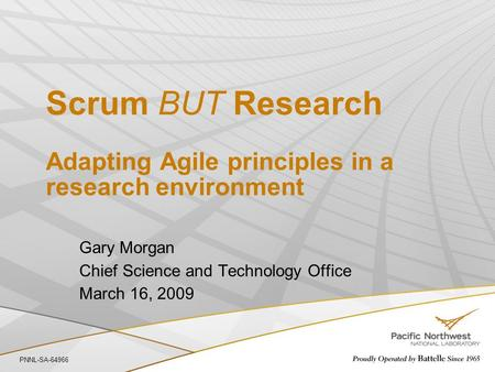 Scrum BUT Research Adapting Agile principles in a research environment Gary Morgan Chief Science and Technology Office March 16, 2009 PNNL-SA-64966.