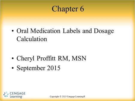 Copyright © 2015 Cengage Learning® Chapter 6 Oral Medication Labels and Dosage Calculation Cheryl Proffitt RM, MSN September 2015.