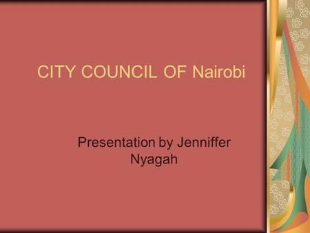 CITY COUNCIL OF Nairobi Presentation by Jenniffer Nyagah.