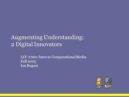 Augmenting Understanding: 2 Digital Innovators LCC 2700: Intro to Computational Media Fall 2005 Ian Bogost.