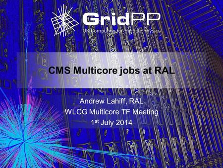 CMS Multicore jobs at RAL Andrew Lahiff, RAL WLCG Multicore TF Meeting 1 st July 2014.