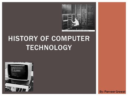 HISTORY OF COMPUTER TECHNOLOGY By: Parveer Grewal.