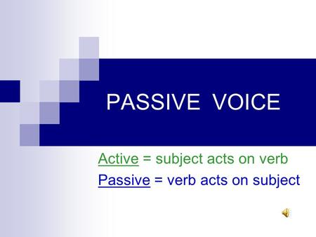 PASSIVE VOICE Active = subject acts on verb Passive = verb acts on subject.