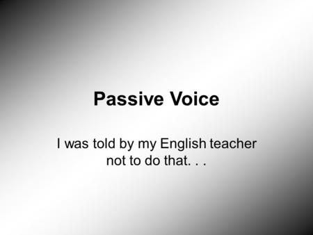<strong>Passive</strong> <strong>Voice</strong> I was told by my English teacher not to do that...
