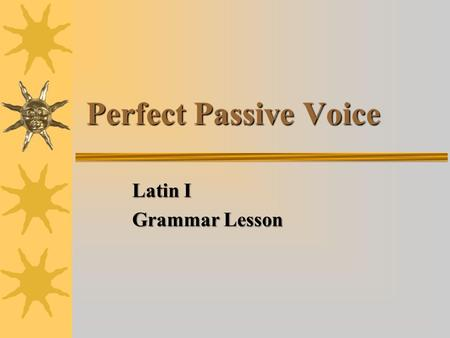 Perfect Passive Voice Latin I Grammar Lesson. Characteristics of Verbs  Verbs have five basic characteristics 1.Person 2.Number 3.Tense 4.Voice 5.Mood.