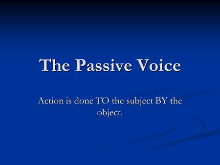 The Passive Voice Action is done TO the subject BY the object.