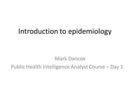 Introduction to epidemiology Mark Dancox Public Health Intelligence Analyst Course – Day 1.