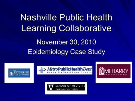 November 30, 2010 Epidemiology Case Study Nashville Public Health Learning Collaborative.