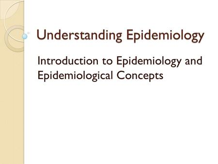 Understanding Epidemiology Introduction to Epidemiology and Epidemiological Concepts.
