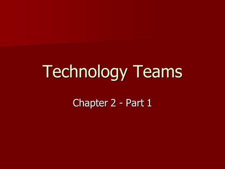 Technology Teams Chapter 2 - Part 1. The Value of Teamwork A team is a group of people who work together toward a common goal. A team is a group of people.