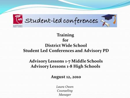 Training for District Wide School Student Led Conferences and Advisory PD Advisory Lessons 1-7 Middle Schools Advisory Lessons 1-8 High Schools August.