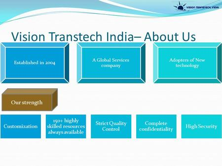 Vision Transtech India– About Us Established in 2004 A Global Services company Adopters of New technology Customization 150+ highly skilled resources always.