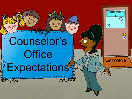 Counselo r Counselor's Office Expectations. … Counselors… Care about all kids & all grown ups both at school and in the community Care about all kids.