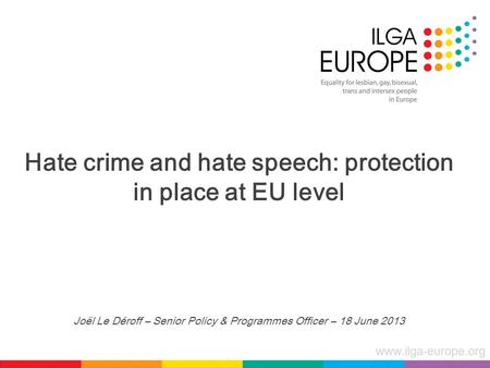 Www.ilga-europe.org Hate crime and hate speech: protection in place at EU level Joël Le Déroff – Senior Policy & Programmes Officer – 18 June 2013.