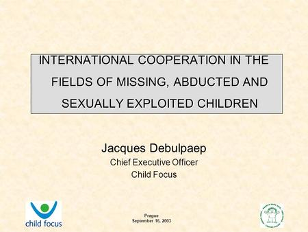 Prague September 16, 2003 INTERNATIONAL COOPERATION IN THE FIELDS OF MISSING, ABDUCTED AND SEXUALLY EXPLOITED CHILDREN Jacques Debulpaep Chief Executive.