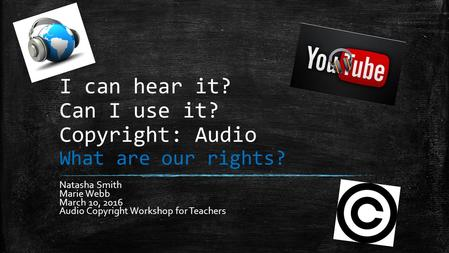 I can hear it? Can I use it? Copyright: Audio What are our rights? Natasha Smith Marie Webb March 10, 2016 Audio Copyright Workshop for Teachers.