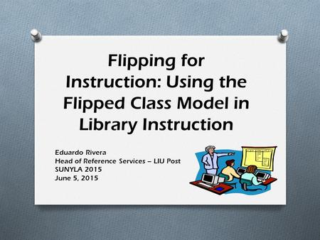 Flipping for Instruction: Using the Flipped Class Model in Library Instruction Eduardo Rivera Head of Reference Services – LIU Post SUNYLA 2015 June 5,