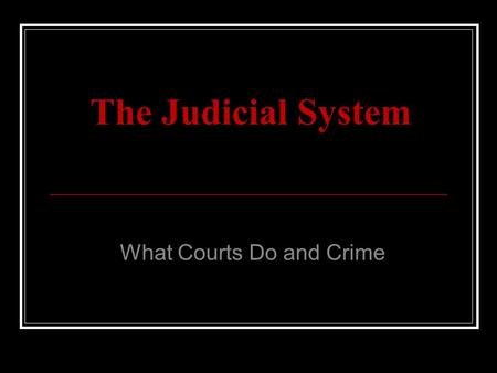 The Judicial System What Courts Do and Crime. Stages of Criminal Justice.