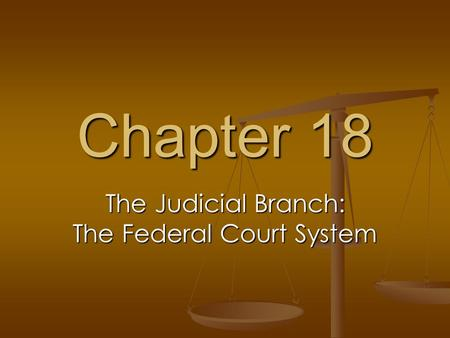 Chapter 18 The Judicial Branch: The Federal Court System.