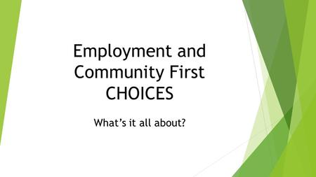 Employment and Community First CHOICES What's it all about?